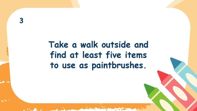 Take a walk outside and find at least five items to use as paintbrushes.