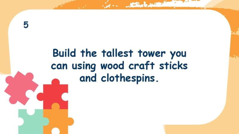 Build the tallest tower you can using wood craft sticks and clothespins.