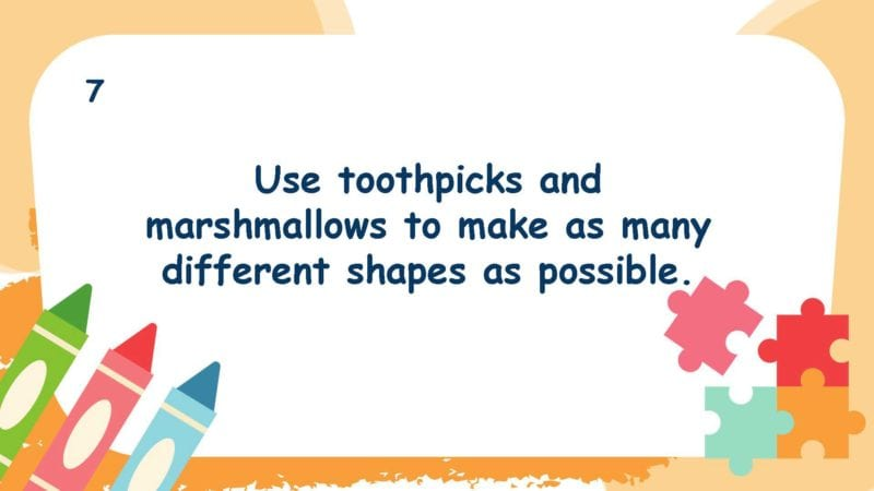 Use toothpicks and marshmallows to make as many different shapes as possible.