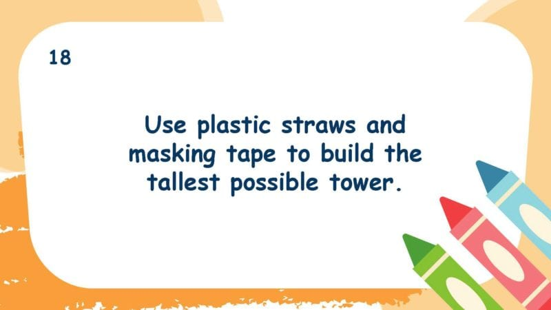 Use plastic straws and masking tape to build the tallest possible tower.