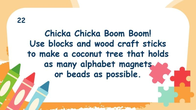 Chicka Chicka Boom Boom! Use blocks and wood craft sticks to make a coconut tree that holds as many alphabet magnets or beads as possible.