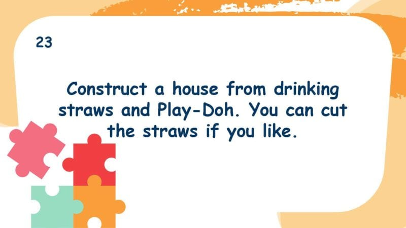 Construct a house from drinking straws and Play-Doh. You can cut the straws if you like.