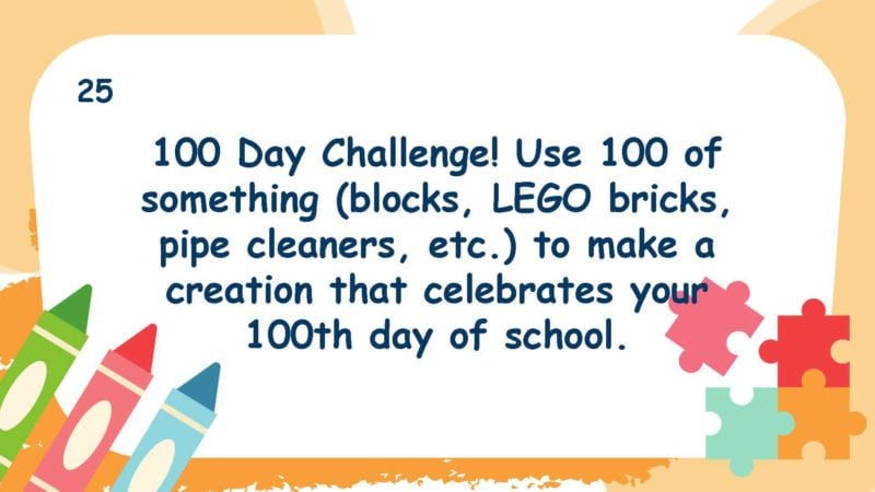 100 Day Challenge! Use 100 of something (blocks, LEGO bricks, pipe cleaners, etc.) to make a creation that celebrates your 100th day of school.