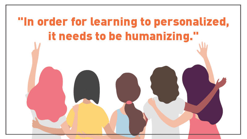 """""""In order for learning to personalized, it needs to be humanizing."""""""