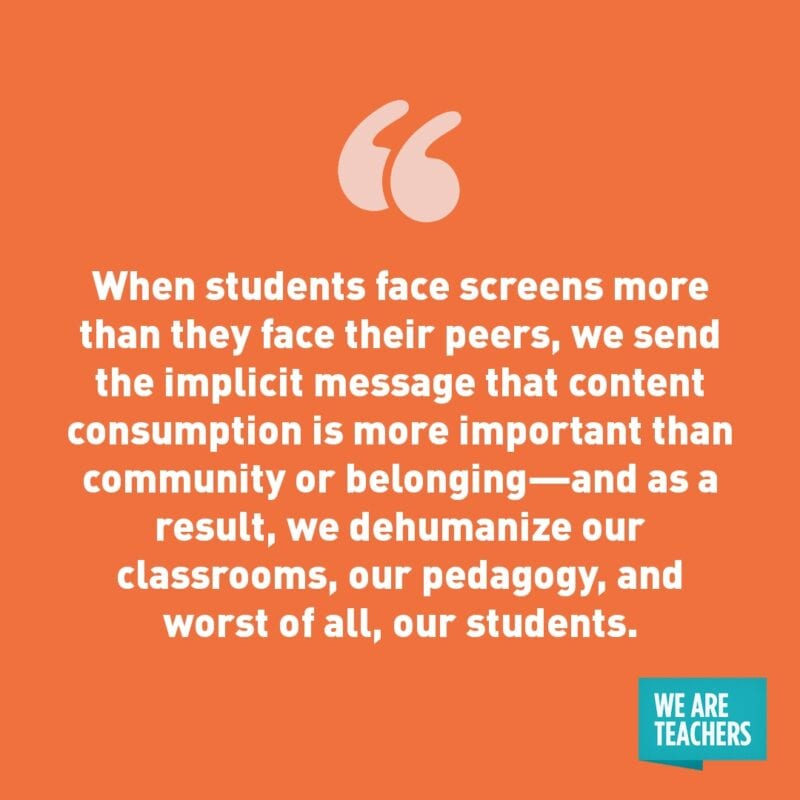 """When students face screens more than they face their peers, we send the implicit message that content consumption is more important than community or belonging—and as a result, we dehumanize our classrooms, our pedagogy, and worst of all, our students."""