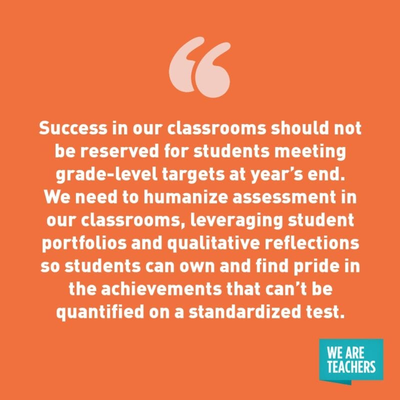 """Success in our classrooms should not be reserved for students meeting grade-level targets at year's end. We need to humanize assessment in our classrooms, leveraging student portfolios and qualitative reflections so students can own and find pride in the achievements that can't be quantified on a standardized test."""