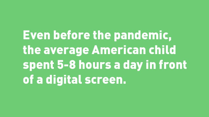 White text on green background: Even before the pandemic, the average American child spent 5-8 hours a day in front of a digital screen.