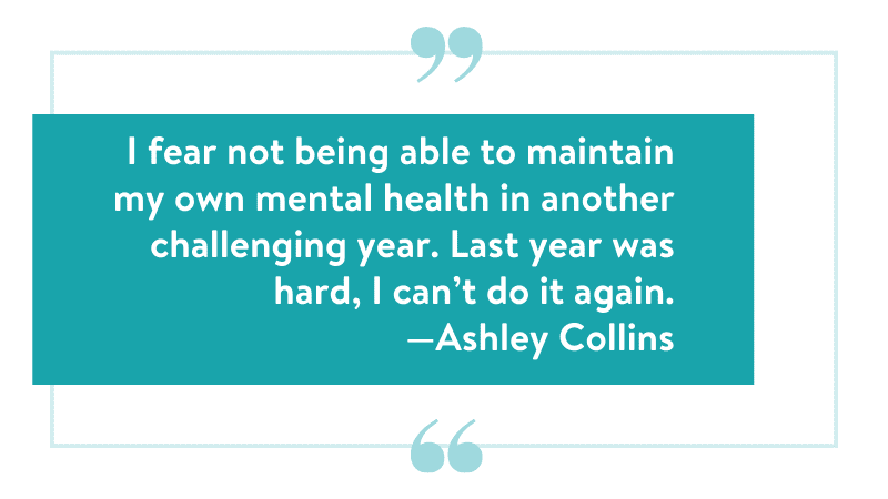 """""""I fear not being able to maintain my own mental health in another challenging year. Last year was hard, I can't do it again."""" —Ashley Collins"""