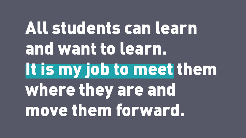 """All students can learn and want to learn. It is my job to meet them where they are and move them forward."""