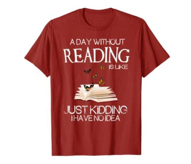 Dark red t-shirt with book and butterflies, text reads A Day Without Reading Is Like... Just Kidding I Have No Idea