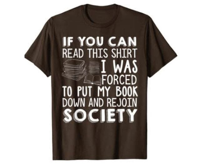 Brown t-shirt saying If you can read this, I was forced to put down my book and rejoin society