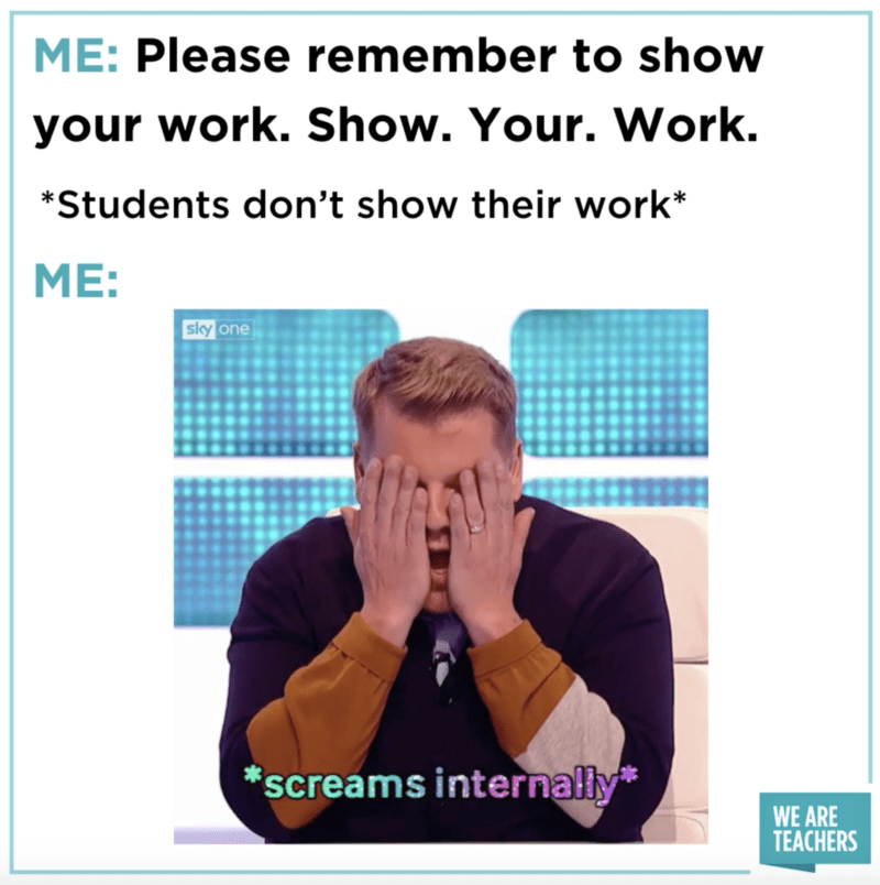 """""""Me: please remember to show your work and students down't show work with James Corbin screaming interanally"""