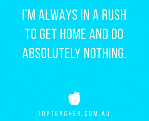 I'm always in a rush to get home and do absolutely nothing -- Teacher Truth