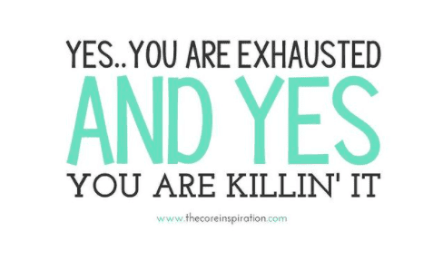 Yes, you are exhausted and yes you are killin' it