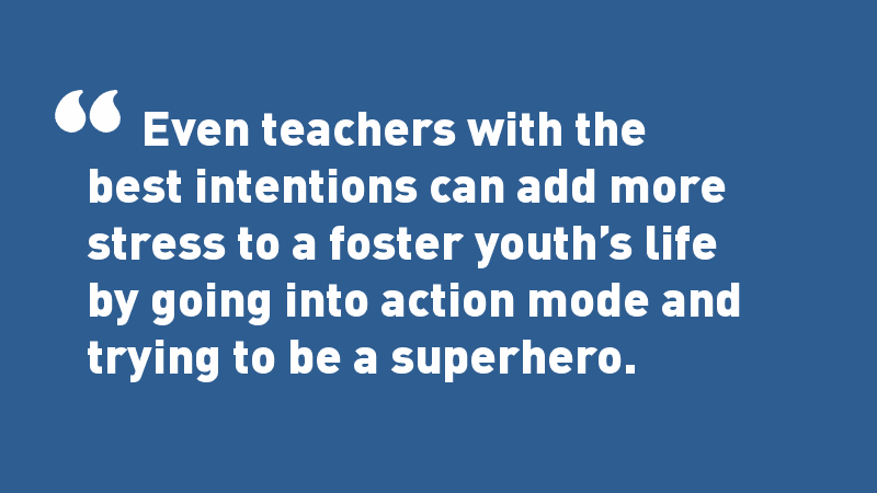 Even teachers with the best intentions can add more stress to a foster youth's life by going into action-mode and trying to be a superhero.