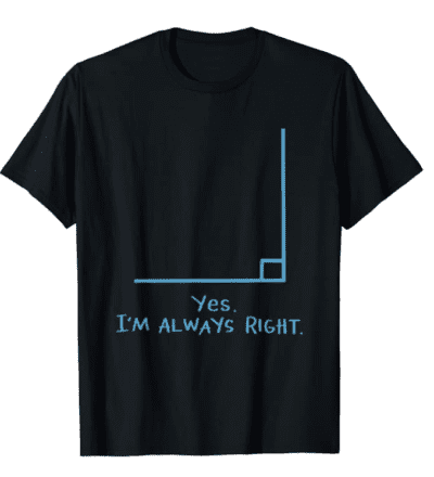 Yes, I'm always right. rRght angle t-shirt
