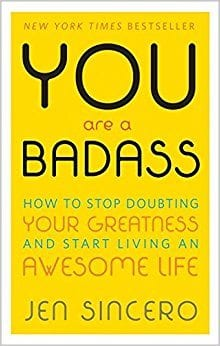 You Are a Badass: How to Stop Doubting Your Greatness and Start Living an Awesome Life By Jen Sincero